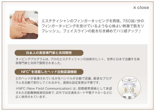 Step2 タッピングヘッドで肌を引き締め エステティシャンのフィンガータッピングを再現。750回/分のフィンガータッピングを受けているような心地よい刺激で肌をリフレッシュ。フェイスラインの肌を引き締めてハリ感アップ♪ 日本人の美容専門家と共同開発 タッピングプログラムは、プロのエステティシャンの技術がヒント。世界と日本で活躍する美容専門家と共同で開発されました。 NFC※を搭載したヘッド自動認識機能 どのヘッドが装着されているかをハンドルが自動で認識。最適なプログラムを自動で実行してくれるから、面倒な設定変更は不要です。 ※NFC(New Field Communication)は、国際標準規格として承認された近距離無線通信技術で、近年では交通系カードや電子マネーなどに広く使用されています。