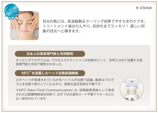 Step3 フレッシュアイヘッドで目元の肌にハリを与える 別売 coolクーリング効果 目元の肌には、音波振動&クーリング効果でやすらぎのケアを。トリートメント後はひんやり、気持ちまでスッキリ! 美しい印象の目元へと導きます。  日本人の美容専門家と共同開発 タッピングプログラムは、プロのエステティシャンの技術がヒント。世界と日本で活躍する美容専門家と共同で開発されました。 NFC※を搭載したヘッド自動認識機能 どのヘッドが装着されているかをハンドルが自動で認識。最適なプログラムを自動で実行してくれるから、面倒な設定変更は不要です。 ※NFC(New Field Communication)は、国際標準規格として承認された近距離無線通信技術で、近年では交通系カードや電子マネーなどに広く使用されています。