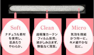 パフの断面 Soft ナチュラル素材を使用し、肌あたりやわらか。 Clean 超極薄カーテンフィルム採用。液がしみ込まず、無駄なく清潔。 Micro 気泡を微細かつ均一に。キメ細やかな肌に。