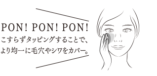 PON!PON!PON! こすらずタッピングすることで、より均一に毛穴やシワをカバー。